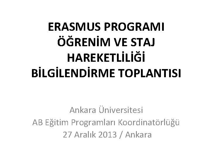 ERASMUS PROGRAMI ÖĞRENİM VE STAJ HAREKETLİLİĞİ BİLGİLENDİRME TOPLANTISI Ankara Üniversitesi AB Eğitim Programları Koordinatörlüğü