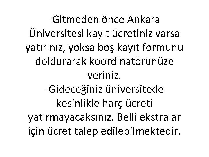 -Gitmeden önce Ankara Üniversitesi kayıt ücretiniz varsa yatırınız, yoksa boş kayıt formunu doldurarak koordinatörünüze