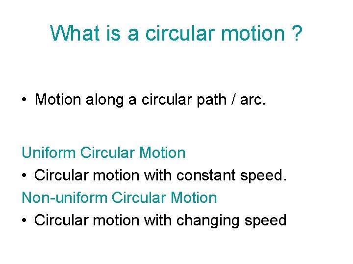 What is a circular motion ? • Motion along a circular path / arc.
