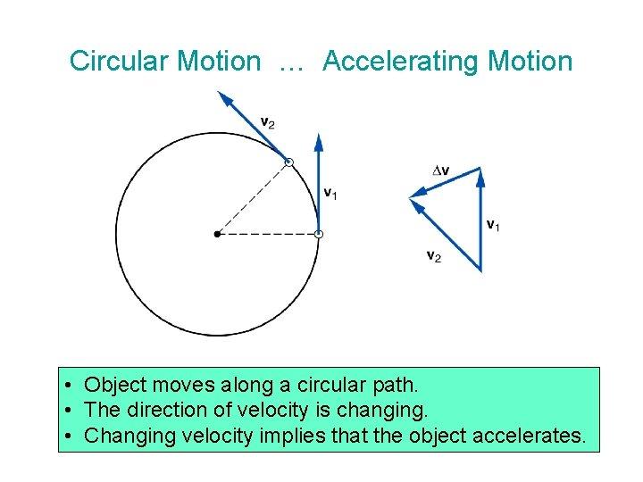 Circular Motion … Accelerating Motion • Object moves along a circular path. • The