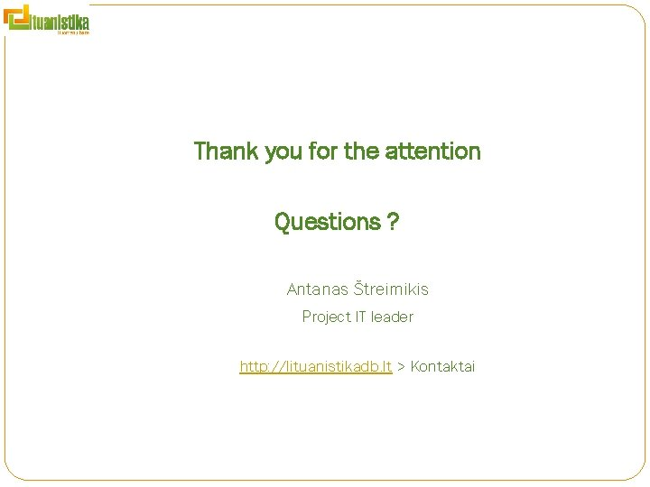 Thank you for the attention Questions ? Antanas Štreimikis Project IT leader http: //lituanistikadb.