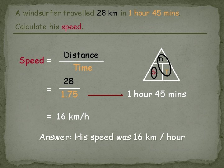 A windsurfer travelled 28 km in 1 hour 45 mins. Calculate his speed. Speed