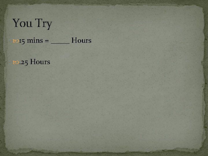 You Try 15 mins = _____ Hours . 25 Hours
