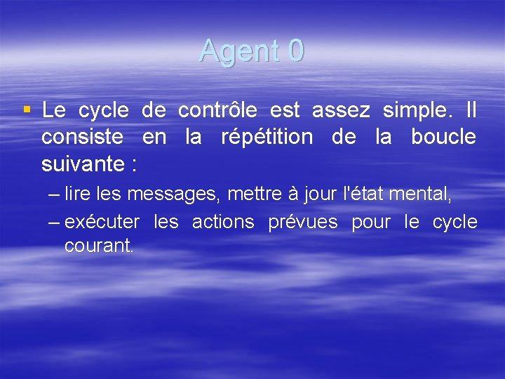Agent 0 § Le cycle de contrôle est assez simple. Il consiste en la