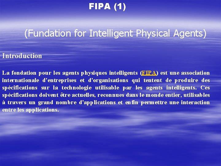 FIPA (1) (Fundation for Intelligent Physical Agents) Introduction La fondation pour les agents physiques