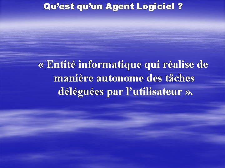 Qu'est qu'un Agent Logiciel ? « Entité informatique qui réalise de manière autonome des