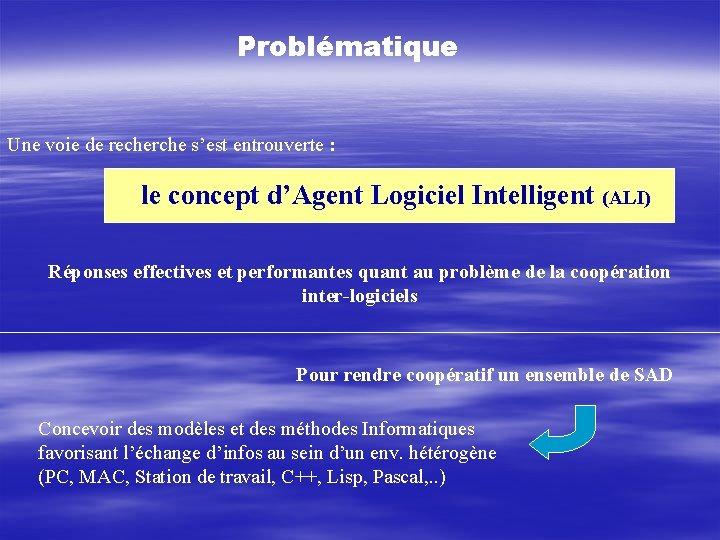 Problématique Une voie de recherche s'est entrouverte : le concept d'Agent Logiciel Intelligent (ALI)