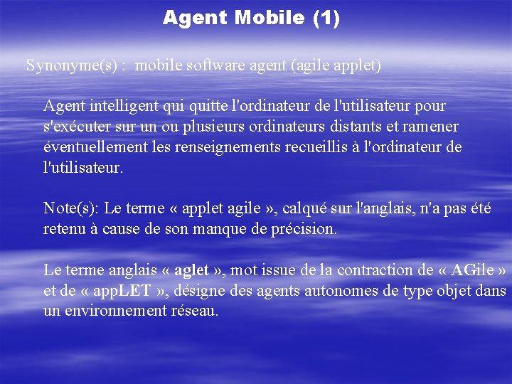 Agent Mobile (1) Synonyme(s) : mobile software agent (agile applet) Agent intelligent quitte l'ordinateur