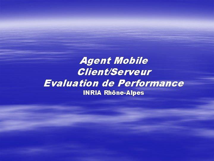 Agent Mobile Client/Serveur Evaluation de Performance INRIA Rhône-Alpes