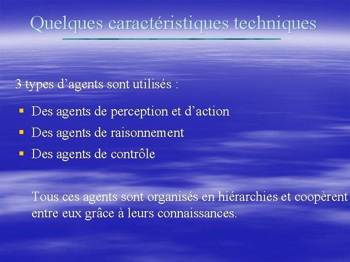 Quelques caractéristiques techniques 3 types d'agents sont utilisés : § Des agents de perception