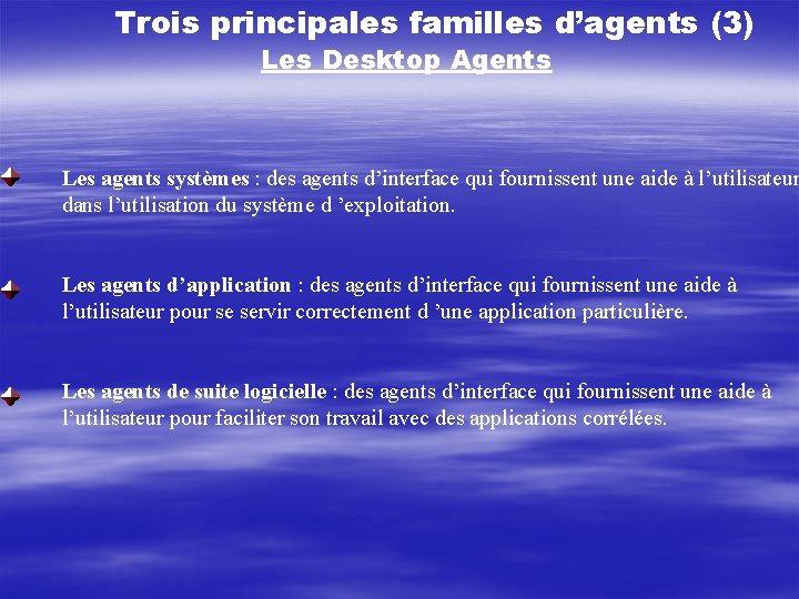 Trois principales familles d'agents (3) Les Desktop Agents Les agents systèmes : des agents