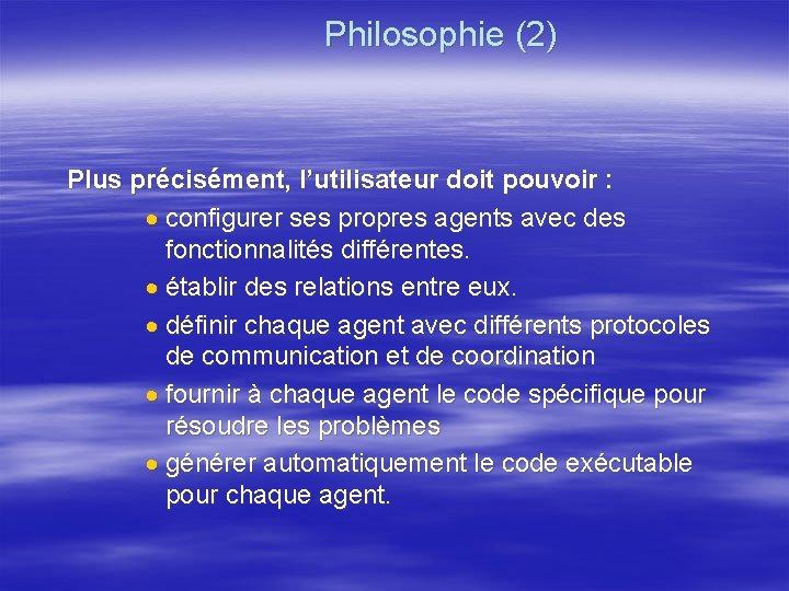 Philosophie (2) Plus précisément, l'utilisateur doit pouvoir : · configurer ses propres agents avec
