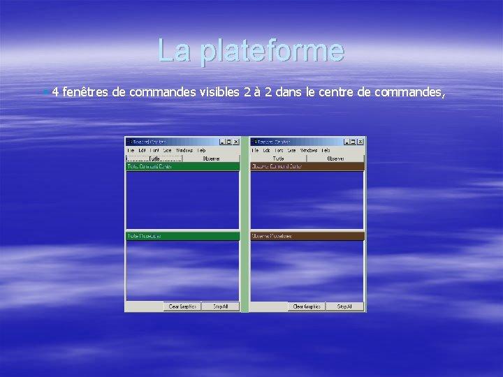 La plateforme § 4 fenêtres de commandes visibles 2 à 2 dans le centre