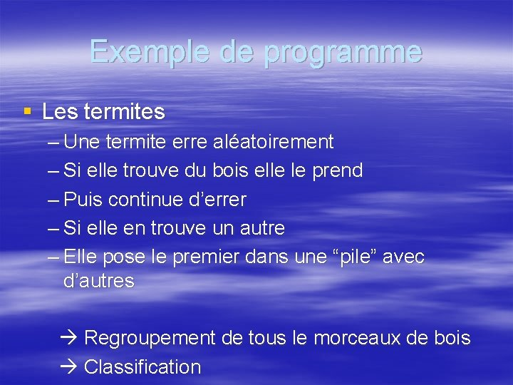 Exemple de programme § Les termites – Une termite erre aléatoirement – Si elle