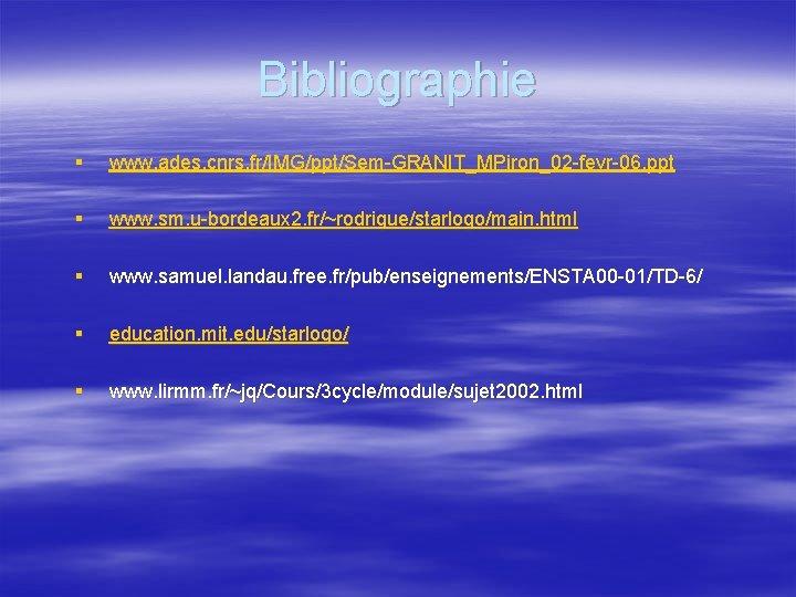 Bibliographie § www. ades. cnrs. fr/IMG/ppt/Sem-GRANIT_MPiron_02 -fevr-06. ppt § www. sm. u-bordeaux 2. fr/~rodrigue/starlogo/main.