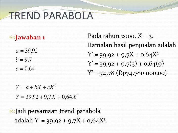 TREND PARABOLA Jawaban 1 Pada tahun 2000, X = 3. Ramalan hasil penjualan adalah