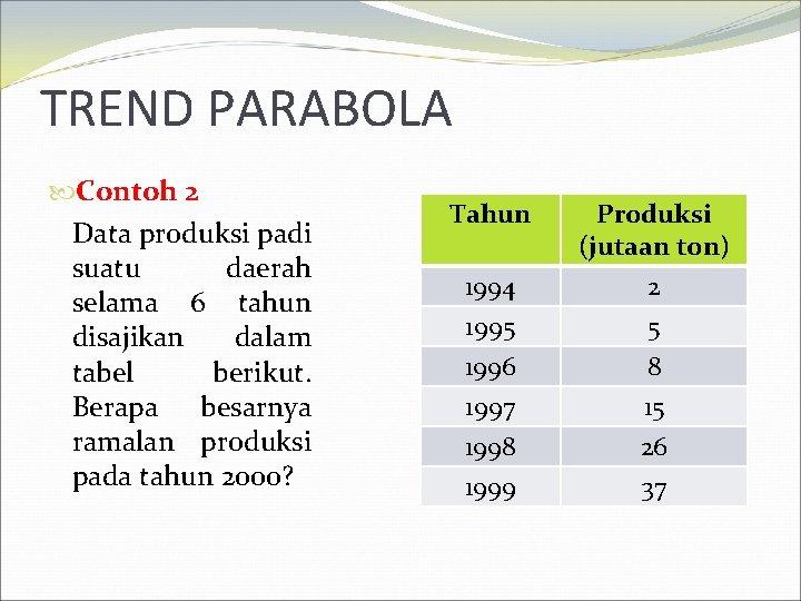 TREND PARABOLA Contoh 2 Data produksi padi suatu daerah selama 6 tahun disajikan dalam