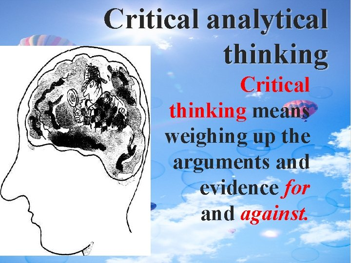 Critical analytical thinking Critical thinking means weighing up the arguments and evidence for and