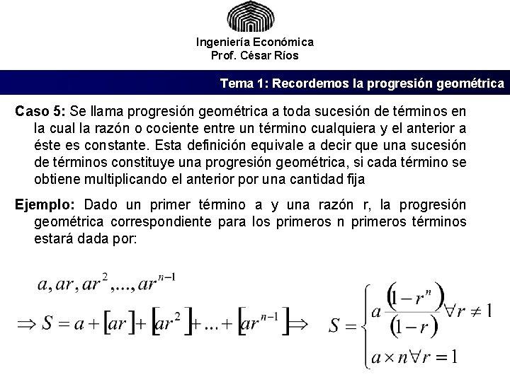 Ingeniería Económica Prof. César Ríos Tema 1: Recordemos la progresión geométrica Caso 5: Se