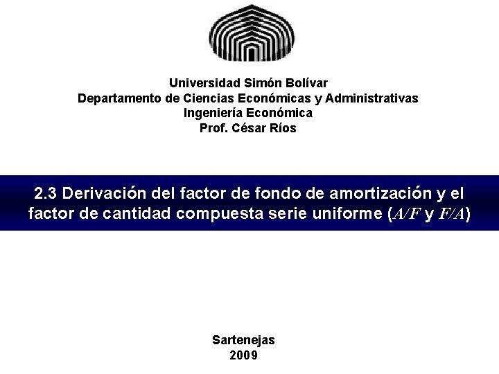 Universidad Simón Bolívar Departamento de Ciencias Económicas y Administrativas Ingeniería Económica Prof. César Ríos