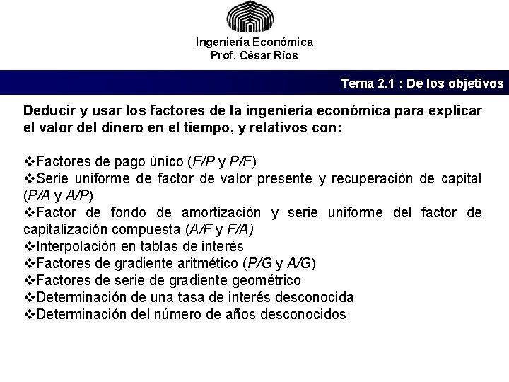 Ingeniería Económica Prof. César Ríos Tema 2. 1 : De los objetivos Deducir y