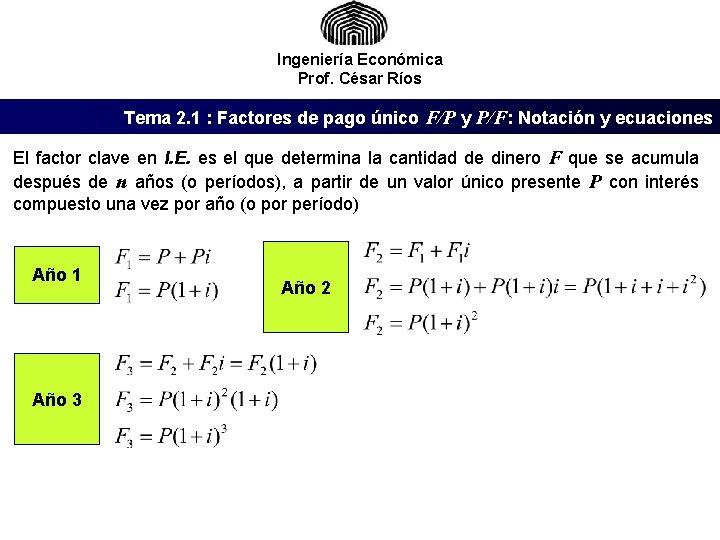 Ingeniería Económica Prof. César Ríos Tema 2. 1 : Factores de pago único F/P