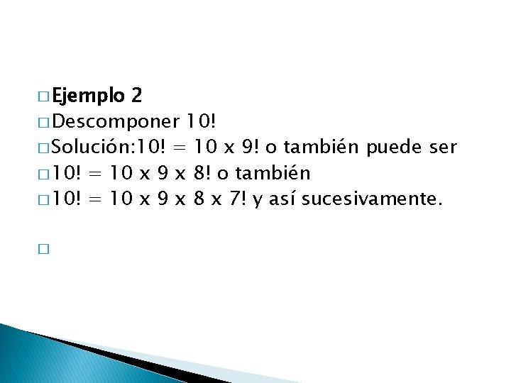 � Ejemplo 2 � Descomponer 10! � Solución: 10! = 10 x 9! o