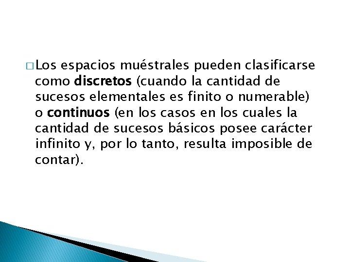 � Los espacios muéstrales pueden clasificarse como discretos (cuando la cantidad de sucesos elementales
