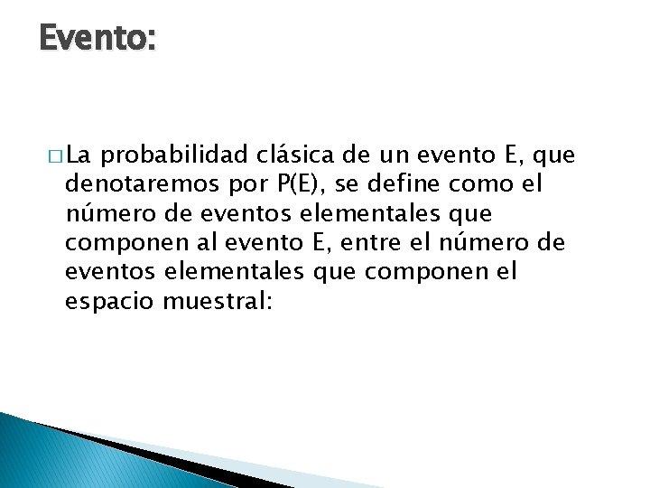 Evento: � La probabilidad clásica de un evento E, que denotaremos por P(E), se