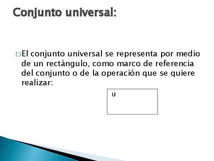 Conjunto universal: � El conjunto universal se representa por medio de un rectángulo, como