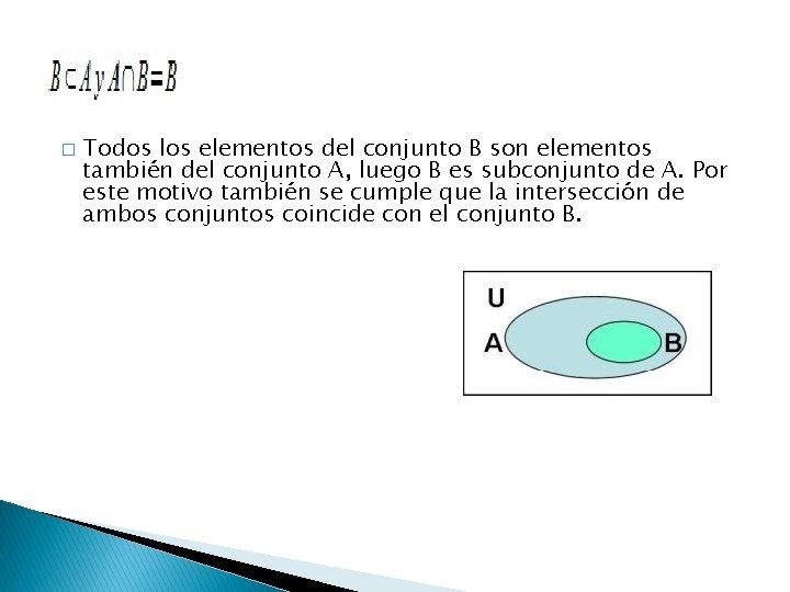 � Todos los elementos del conjunto B son elementos también del conjunto A, luego