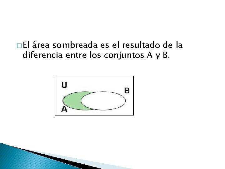 � El área sombreada es el resultado de la diferencia entre los conjuntos A