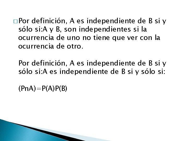 � Por definición, A es independiente de B si y sólo si: A y