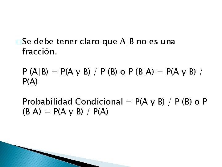 � Se debe tener claro que A|B no es una fracción. P (A|B) =