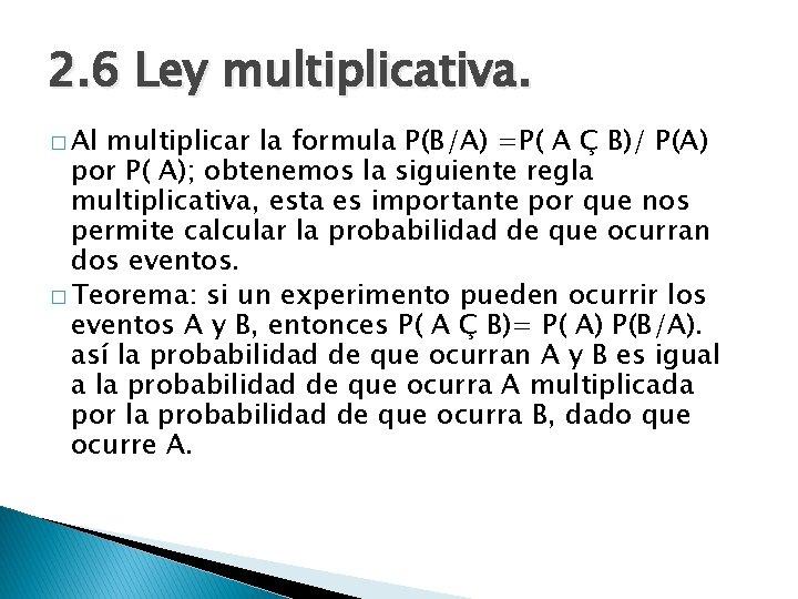 2. 6 Ley multiplicativa. � Al multiplicar la formula P(B/A) =P( A Ç B)/