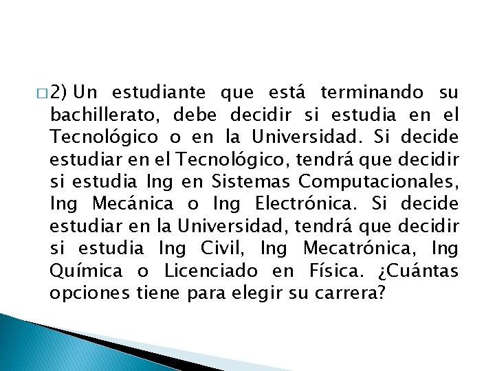 � 2) Un estudiante que está terminando su bachillerato, debe decidir si estudia en