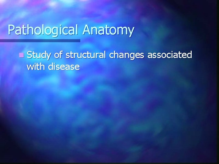 Pathological Anatomy n Study of structural changes associated with disease