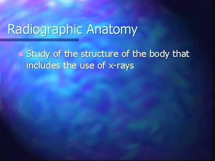 Radiographic Anatomy n Study of the structure of the body that includes the use
