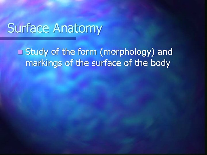 Surface Anatomy n Study of the form (morphology) and markings of the surface of