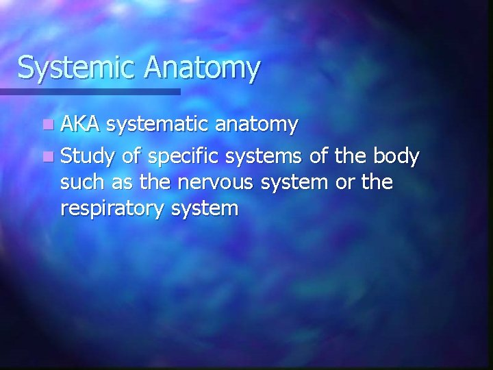Systemic Anatomy n AKA systematic anatomy n Study of specific systems of the body