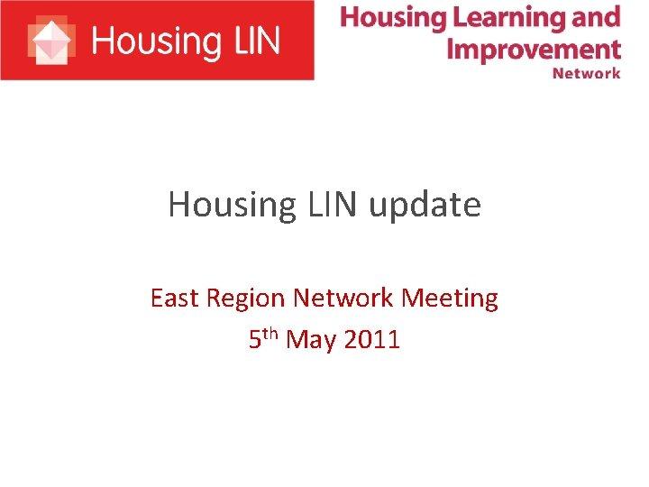 Housing LIN update East Region Network Meeting 5 th May 2011