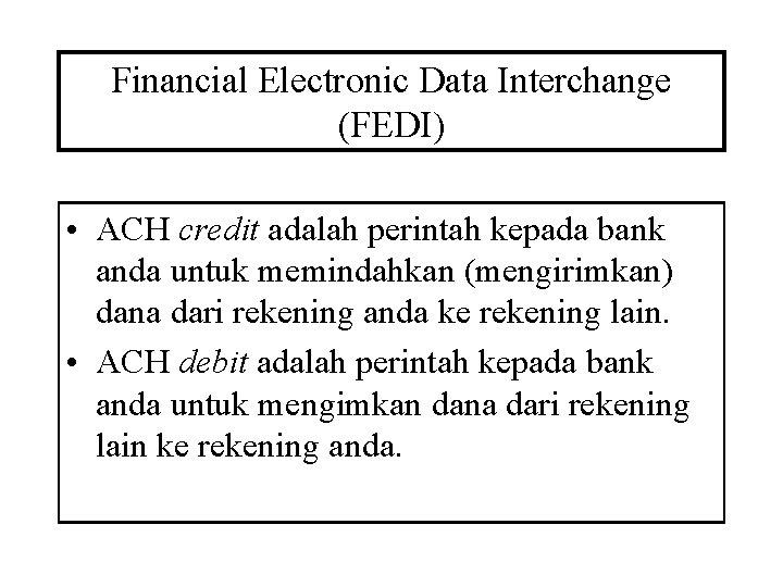 Financial Electronic Data Interchange (FEDI) • ACH credit adalah perintah kepada bank anda untuk