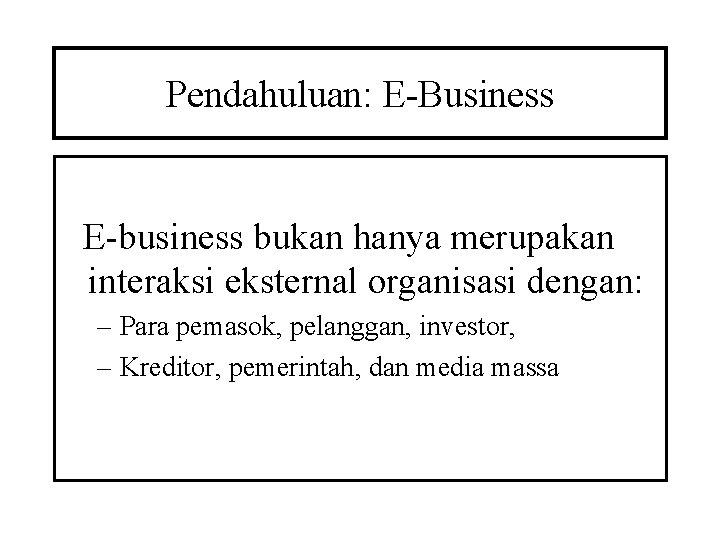 Pendahuluan: E-Business E-business bukan hanya merupakan interaksi eksternal organisasi dengan: – Para pemasok, pelanggan,