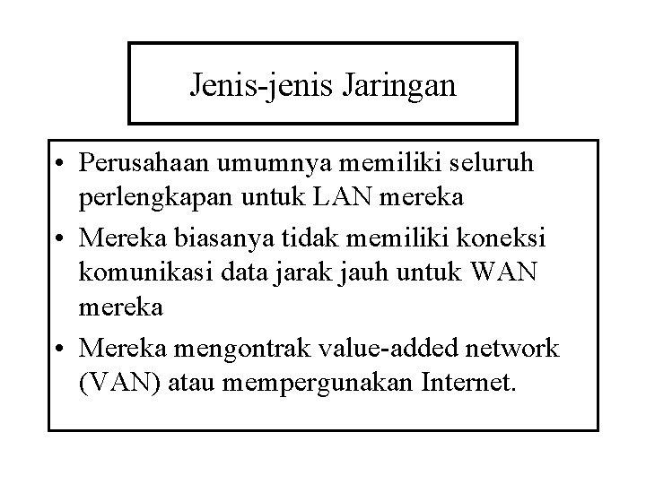 Jenis-jenis Jaringan • Perusahaan umumnya memiliki seluruh perlengkapan untuk LAN mereka • Mereka biasanya