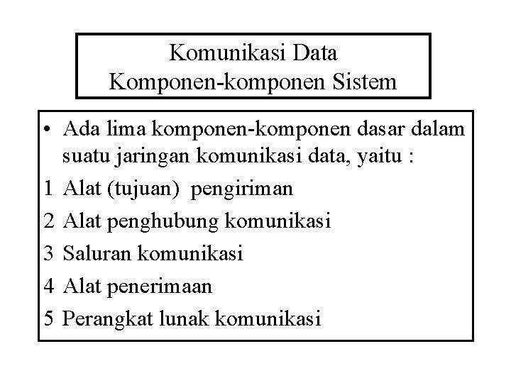 Komunikasi Data Komponen-komponen Sistem • Ada lima komponen-komponen dasar dalam suatu jaringan komunikasi data,