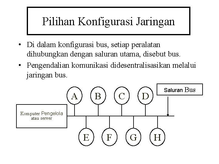 Pilihan Konfigurasi Jaringan • Di dalam konfigurasi bus, setiap peralatan dihubungkan dengan saluran utama,