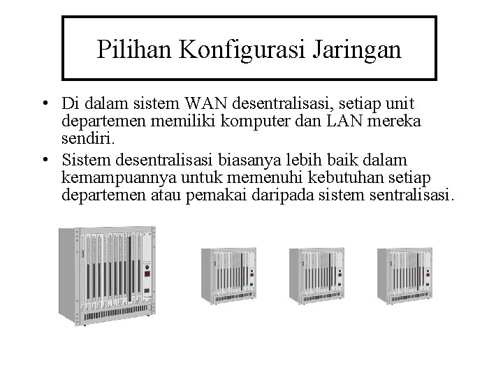 Pilihan Konfigurasi Jaringan • Di dalam sistem WAN desentralisasi, setiap unit departemen memiliki komputer