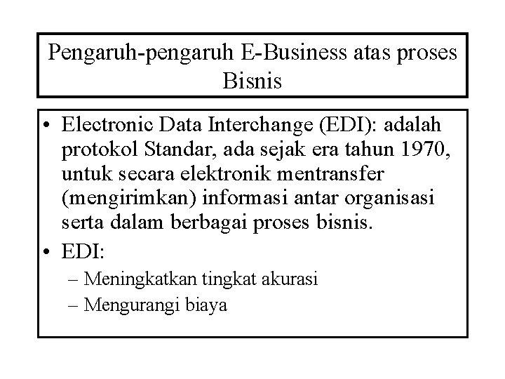 Pengaruh-pengaruh E-Business atas proses Bisnis • Electronic Data Interchange (EDI): adalah protokol Standar, ada