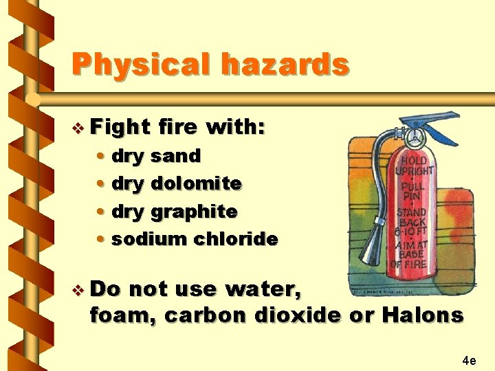 Physical hazards v Fight fire with: • dry sand • dry dolomite • dry
