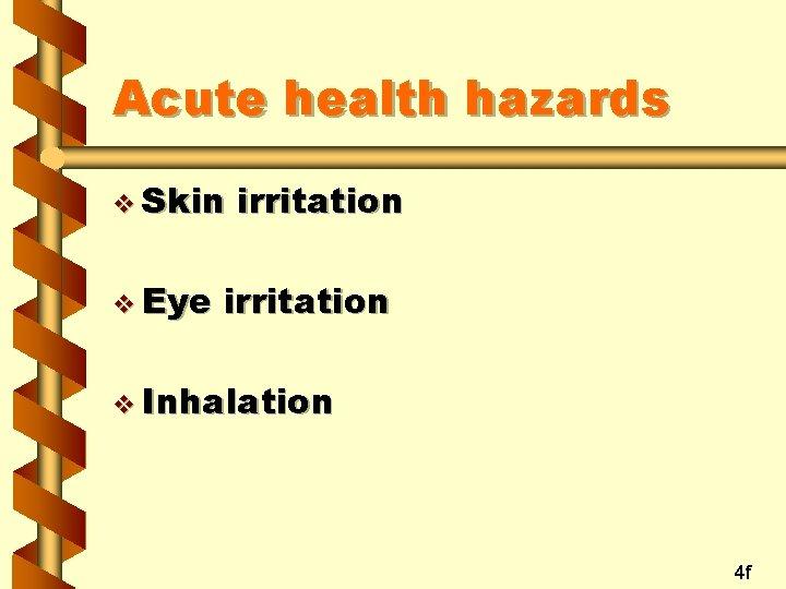 Acute health hazards v Skin v Eye irritation v Inhalation 4 f